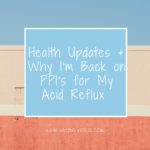 Health Updates + Why I'm Back on PPI's for My Acid Reflux | cleaneatingveggiegirl.com