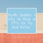 Health Updates + Why I'm Back on PPI's for My Acid Reflux | cleaneatingveggiegirl.com
