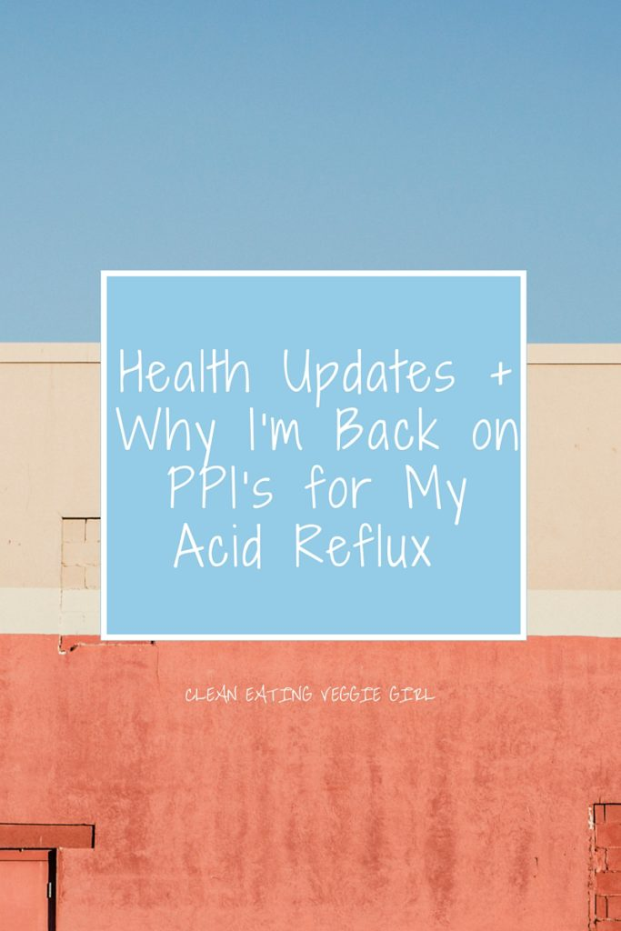 Health Updates + Why I am Back on PPI's for My Acid Reflux | cleaneatingveggiegirl.com